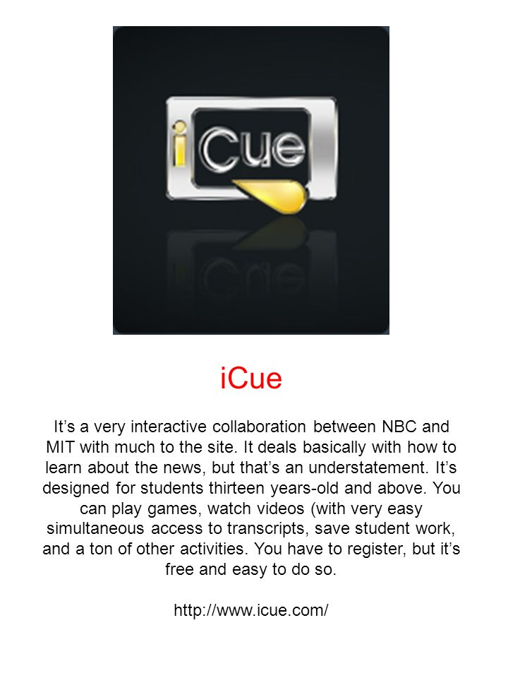 iCue Its a very interactive collaboration between NBC and MIT with much to the site. It deals basically with how to learn about the news, but thats an