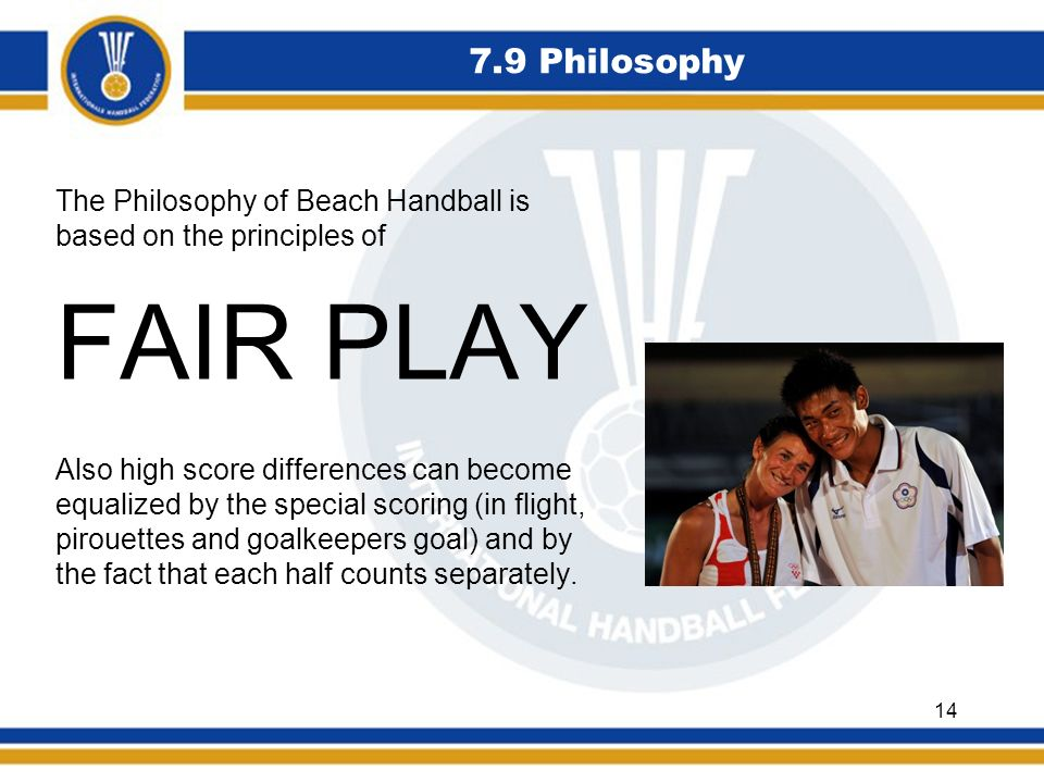 7.9 Philosophy The Philosophy of Beach Handball is based on the principles of FAIR PLAY Also high score differences can become equalized by the specia