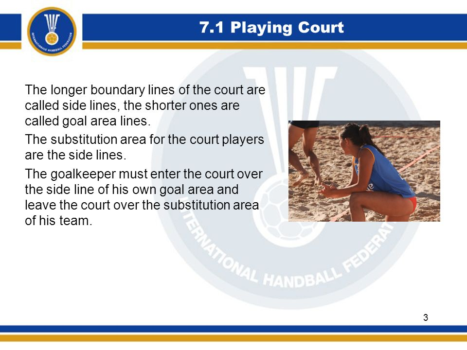 7.9 Philosophy The Philosophy of Beach Handball is based on the principles of FAIR PLAY Also high score differences can become equalized by the special scoring (in flight, pirouettes and goalkeepers goal) and by the fact that each half counts separately.