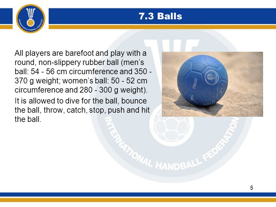 7.3 Balls All players are barefoot and play with a round, non-slippery rubber ball (mens ball: 54 - 56 cm circumference and 350 - 370 g weight; womens