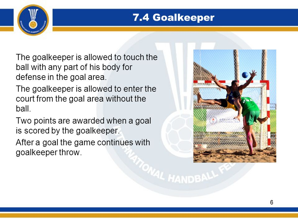 7.4 Goalkeeper The goalkeeper is allowed to touch the ball with any part of his body for defense in the goal area. The goalkeeper is allowed to enter