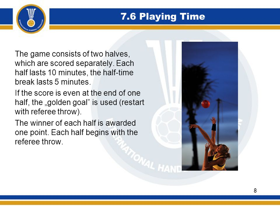 7.6 Playing Time The game consists of two halves, which are scored separately.