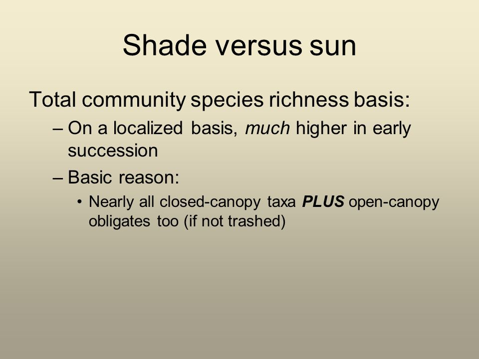 Shade versus sun Total community species richness basis: –On a localized basis, much higher in early succession –Basic reason: Nearly all closed-canopy taxa PLUS open-canopy obligates too (if not trashed)
