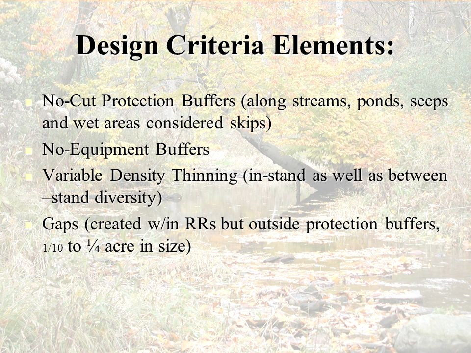 Design Criteria Elements: Minimum Stream Protection Buffer Widths by Type and Proximity to Listed Fish Habitat (LFH) Adjacent to LFH habitat Within 1 mile of LFH on Perennial and Intermittent Streams > 1 mile upstream from LFH Perennial Streams > 1 mile upstream from LFH Intermittent Streams Maintain a minimum 100 buffer Maintain a minimum 50 buffer Primary and secondary shade zone protection, maintain 50 % canopy cover (CC) Primary shade zone protection Primary shade zone protection, normally 30 buffer (CSP) 50