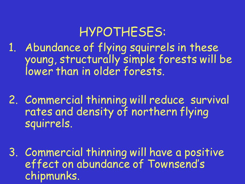 HYPOTHESES: 1.Abundance of flying squirrels in these young, structurally simple forests will be lower than in older forests.