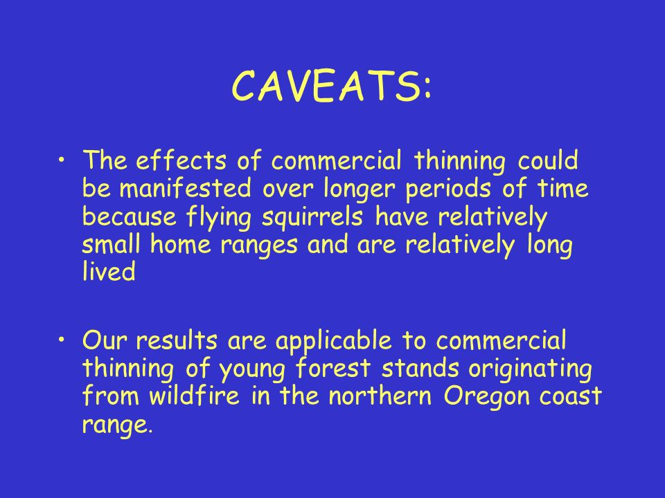 CAVEATS: The effects of commercial thinning could be manifested over longer periods of time because flying squirrels have relatively small home ranges and are relatively long lived Our results are applicable to commercial thinning of young forest stands originating from wildfire in the northern Oregon coast range.