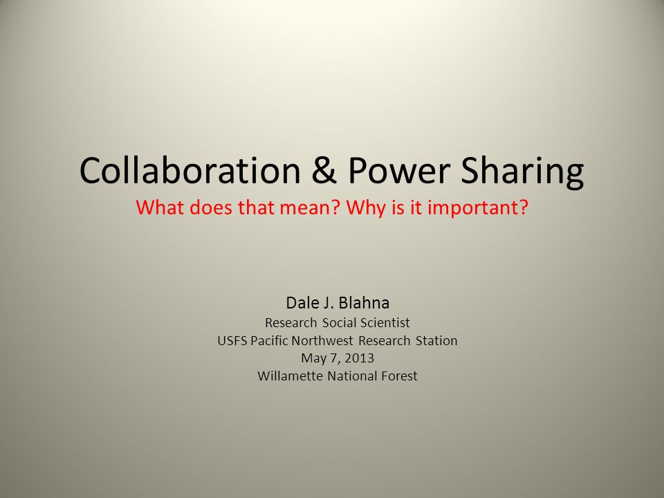Era of Collaboration Shift from participation to collaboration & partnerships Push from RO (Friesen 2013) USFS Strategic plan Planning rule Road rule/sustainable roads initiative Collaborative restoration projects Recreation sustainability framework Key elements Iterative, ongoing process Two or more people or organizations Work together to realize shared goals Joint problem-solving Significant (paradigm) change in federal land management agency roles