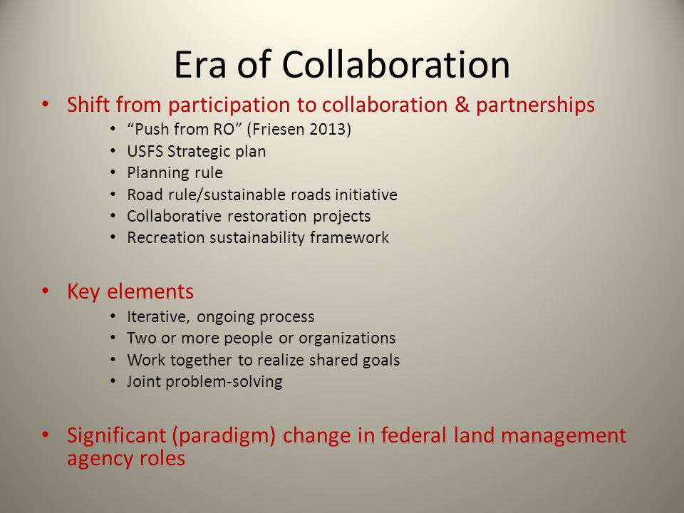 Era of Collaboration Shift from participation to collaboration & partnerships Push from RO (Friesen 2013) USFS Strategic plan Planning rule Road rule/
