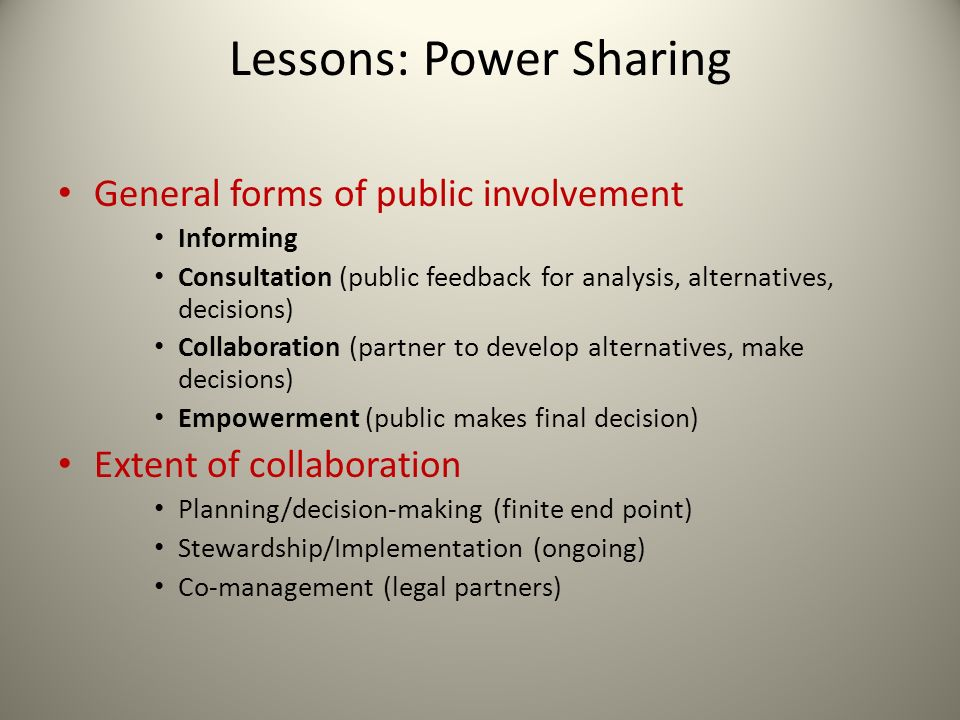 Lessons: Power Sharing General forms of public involvement Informing Consultation (public feedback for analysis, alternatives, decisions) Collaboration (partner to develop alternatives, make decisions) Empowerment (public makes final decision) Extent of collaboration Planning/decision-making (finite end point) Stewardship/Implementation (ongoing) Co-management (legal partners)
