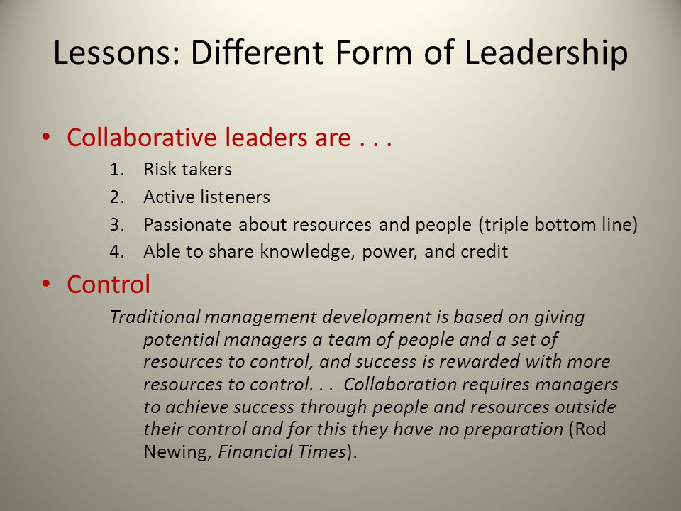 Lessons: Different Form of Leadership Collaborative leaders are... 1.Risk takers 2.Active listeners 3.Passionate about resources and people (triple bo