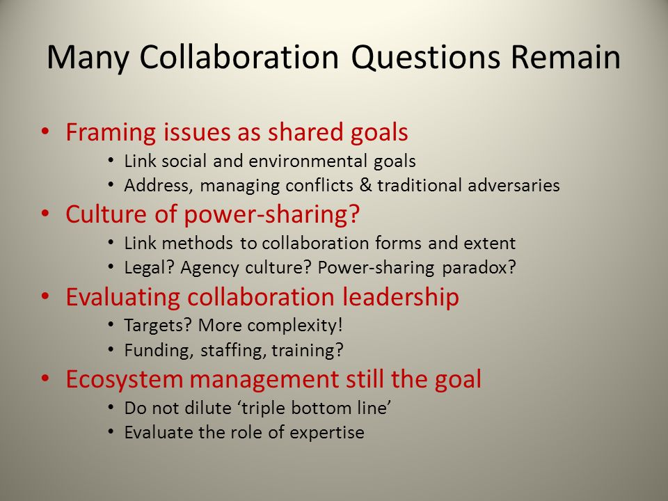Many Collaboration Questions Remain Framing issues as shared goals Link social and environmental goals Address, managing conflicts & traditional adver