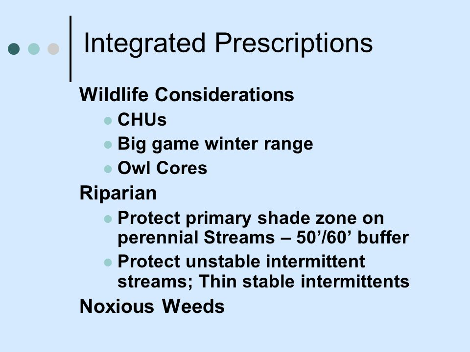 Integrated Prescriptions Wildlife Considerations CHUs Big game winter range Owl Cores Riparian Protect primary shade zone on perennial Streams – 50/60 buffer Protect unstable intermittent streams; Thin stable intermittents Noxious Weeds