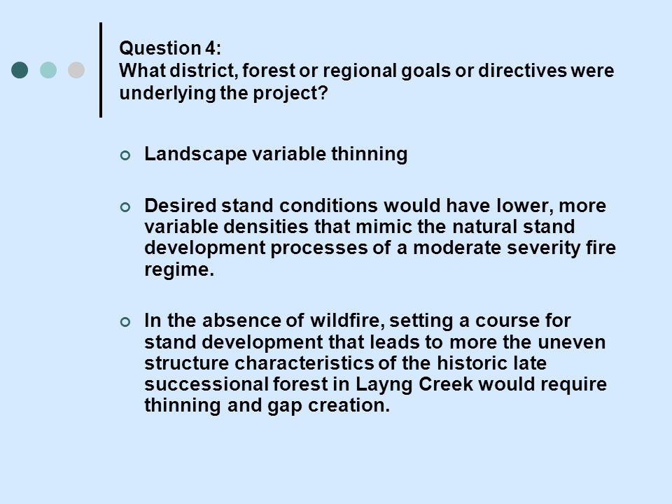 Question 4: What district, forest or regional goals or directives were underlying the project? Landscape variable thinning Desired stand conditions wo