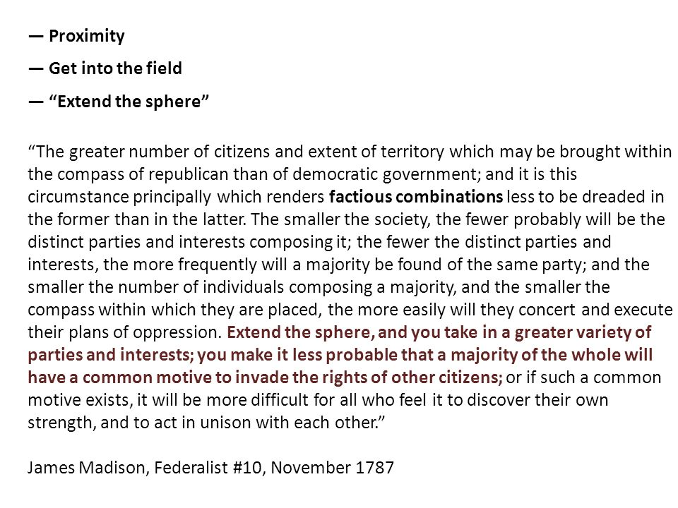 The greater number of citizens and extent of territory which may be brought within the compass of republican than of democratic government; and it is this circumstance principally which renders factious combinations less to be dreaded in the former than in the latter.