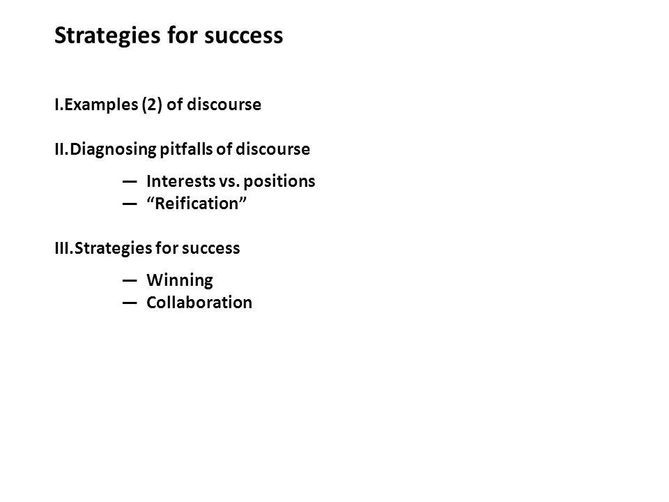 Strategies for success I.Examples (2) of discourse II.Diagnosing pitfalls of discourse Interests vs. positions Reification III.Strategies for success