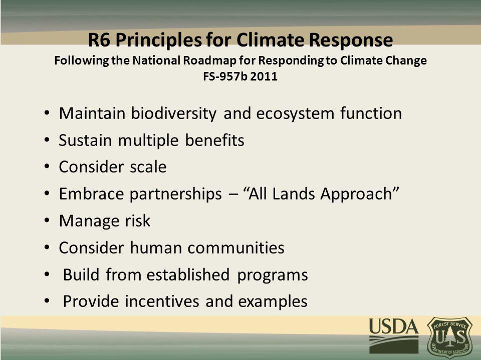 R6 Principles for Climate Response Following the National Roadmap for Responding to Climate Change FS-957b 2011 Maintain biodiversity and ecosystem function Sustain multiple benefits Consider scale Embrace partnerships – All Lands Approach Manage risk Consider human communities Build from established programs Provide incentives and examples