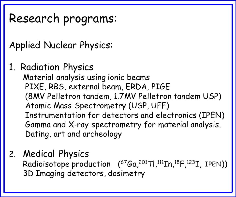 Research programs: Applied Nuclear Physics: 1.Radiation Physics Material analysis using ionic beams PIXE, RBS, external beam, ERDA, PIGE (8MV Pelletro