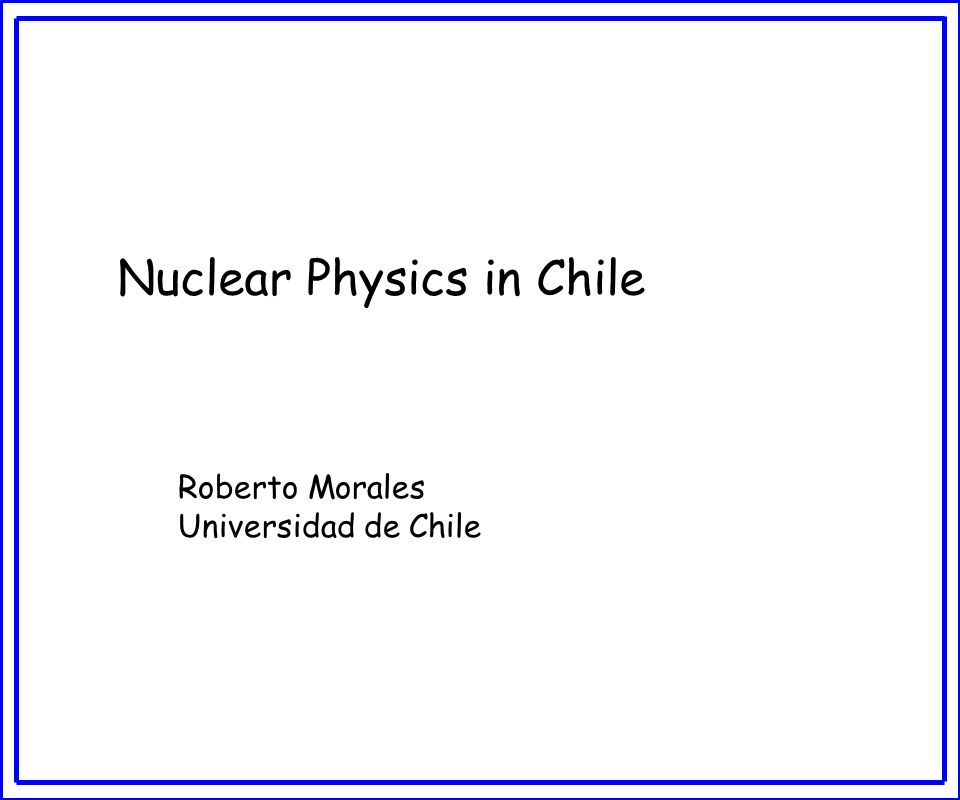 Nuclear Physics in Chile Roberto Morales Universidad de Chile