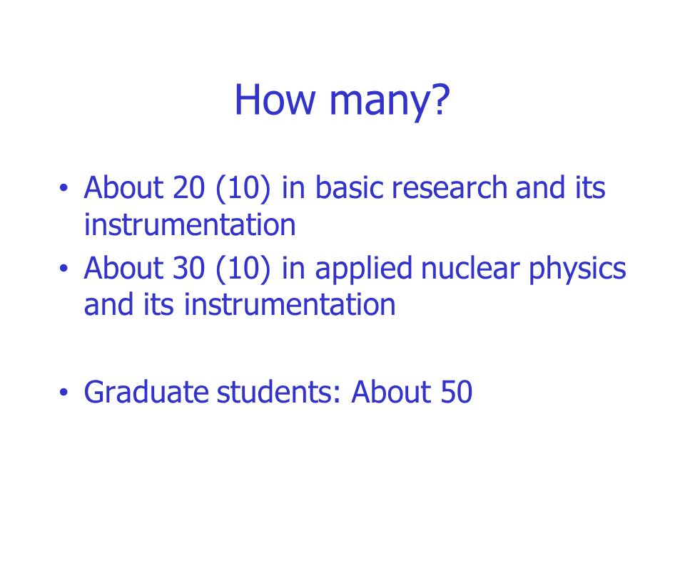 How many? About 20 (10) in basic research and its instrumentation About 30 (10) in applied nuclear physics and its instrumentation Graduate students: