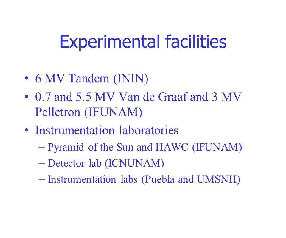 Experimental facilities 6 MV Tandem (ININ) 0.7 and 5.5 MV Van de Graaf and 3 MV Pelletron (IFUNAM) Instrumentation laboratories – Pyramid of the Sun a