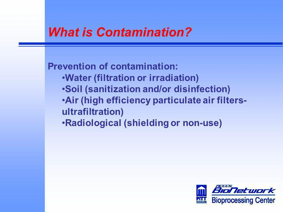 What is Contamination? Prevention of contamination: Water (filtration or irradiation) Soil (sanitization and/or disinfection) Air (high efficiency par