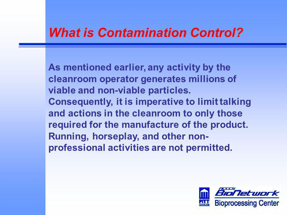 What is Contamination Control? As mentioned earlier, any activity by the cleanroom operator generates millions of viable and non-viable particles. Con
