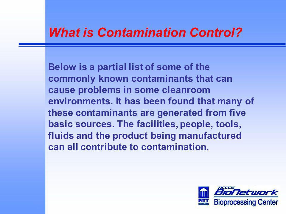 What is Contamination Control? Below is a partial list of some of the commonly known contaminants that can cause problems in some cleanroom environmen