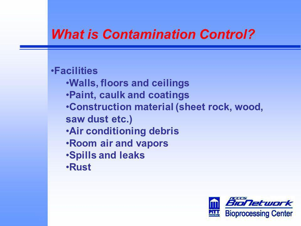 What is Contamination Control? Facilities Walls, floors and ceilings Paint, caulk and coatings Construction material (sheet rock, wood, saw dust etc.)