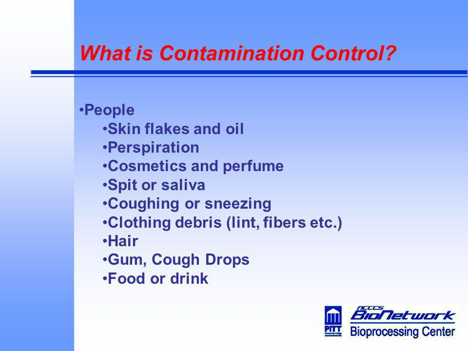 What is Contamination Control? People Skin flakes and oil Perspiration Cosmetics and perfume Spit or saliva Coughing or sneezing Clothing debris (lint
