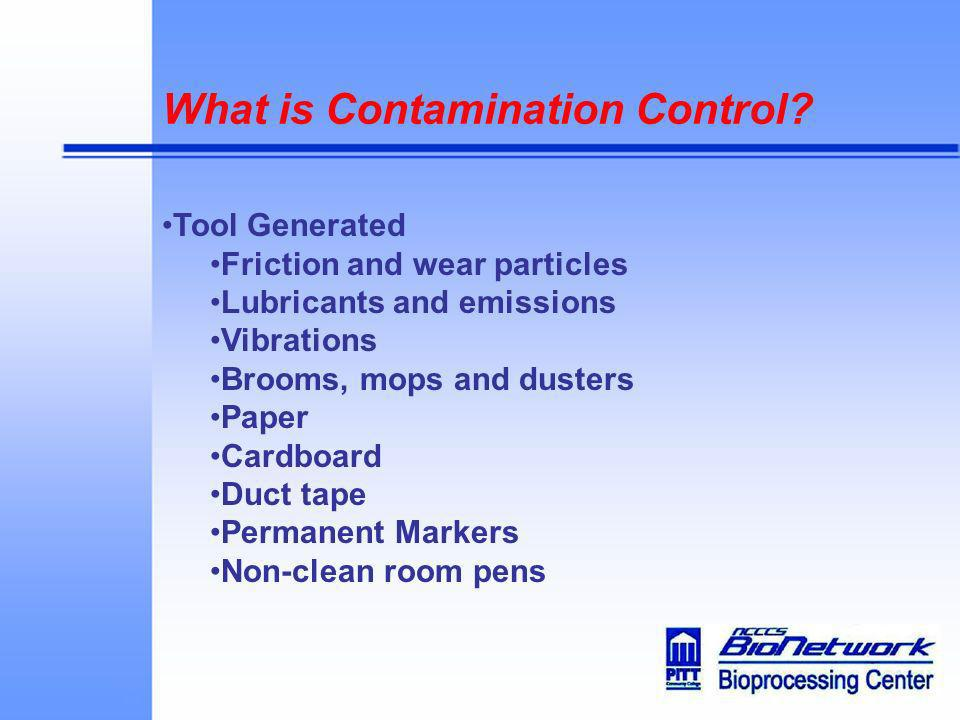 What is Contamination Control? Tool Generated Friction and wear particles Lubricants and emissions Vibrations Brooms, mops and dusters Paper Cardboard