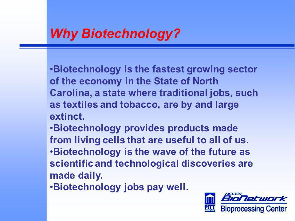 Why Biotechnology? Biotechnology is the fastest growing sector of the economy in the State of North Carolina, a state where traditional jobs, such as
