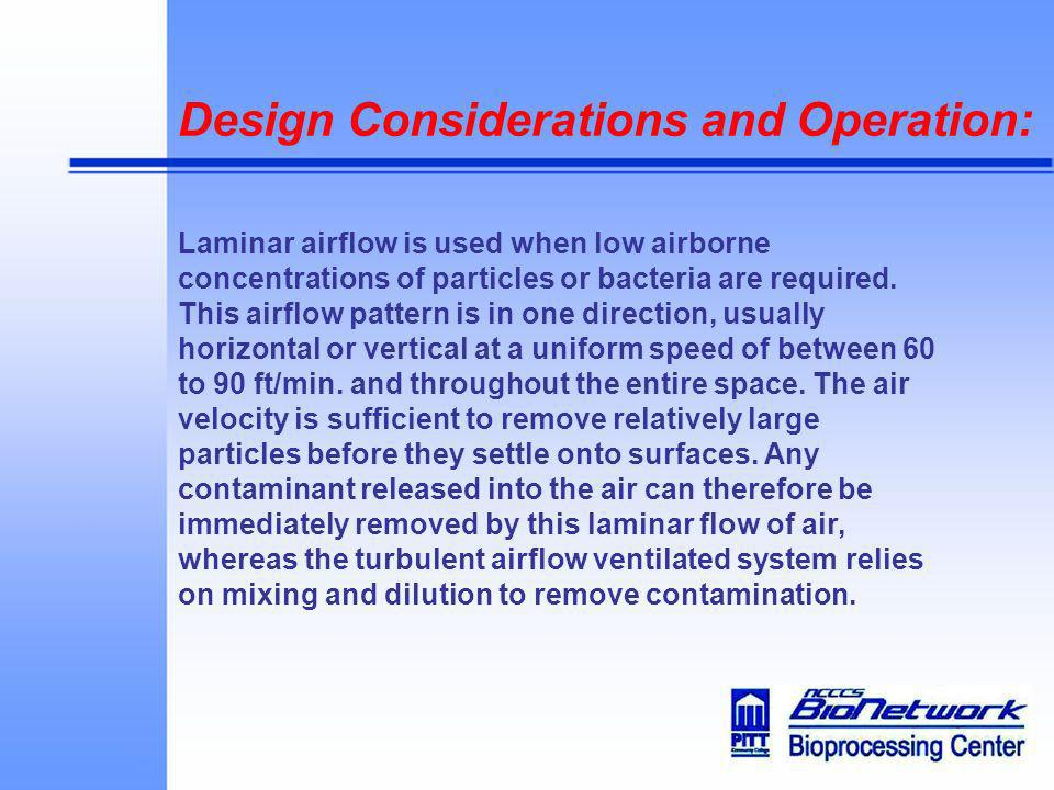 Design Considerations and Operation: Laminar airflow is used when low airborne concentrations of particles or bacteria are required. This airflow patt