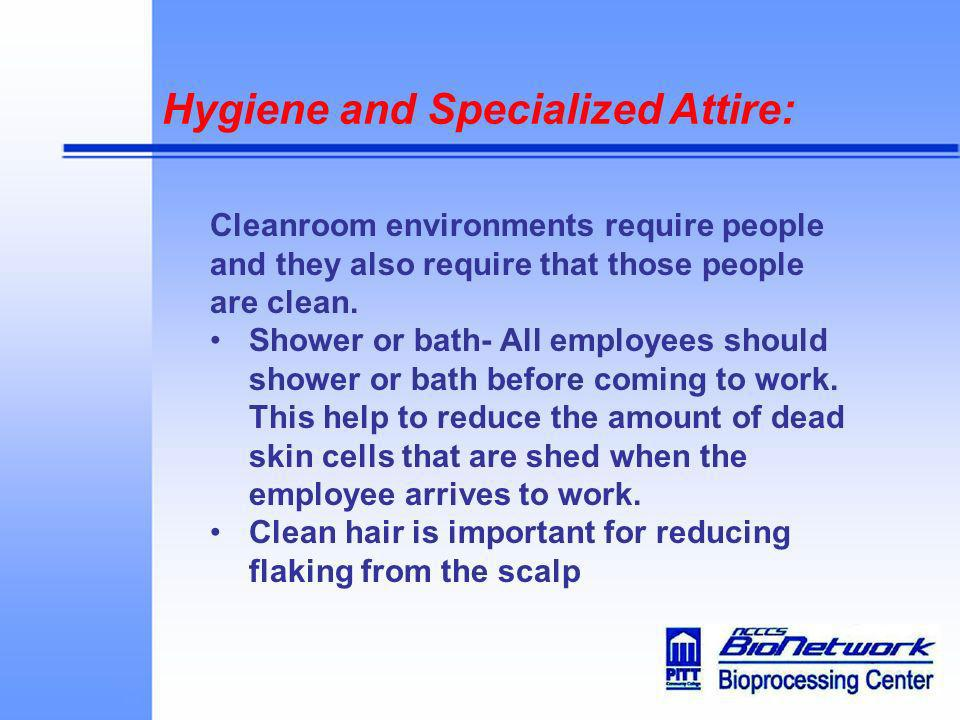 Hygiene and Specialized Attire: Cleanroom environments require people and they also require that those people are clean. Shower or bath- All employees