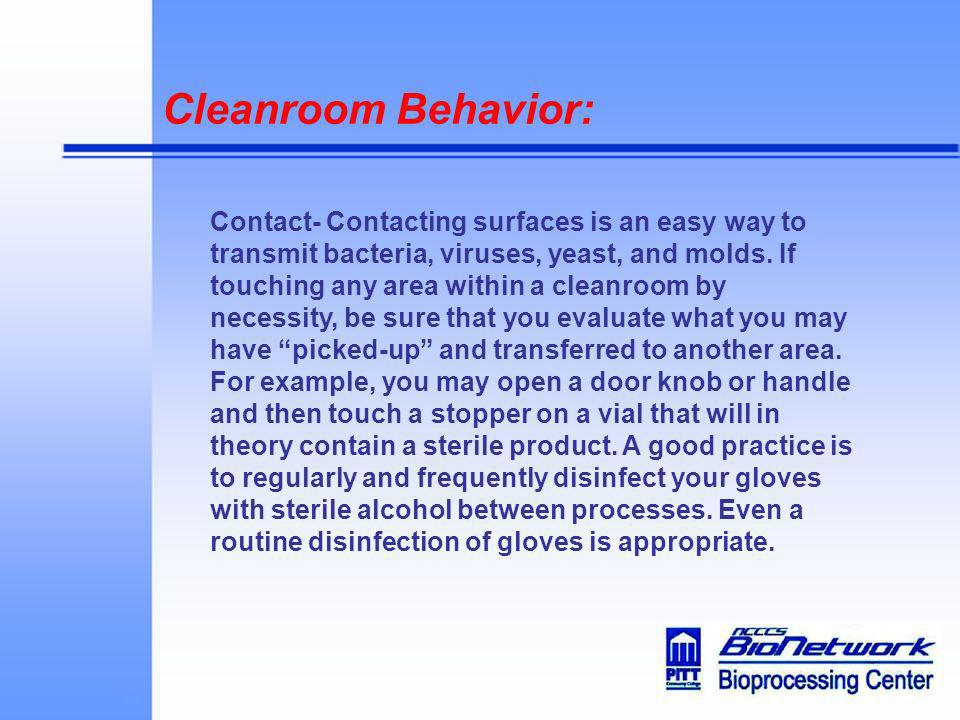 Cleanroom Behavior: Contact- Contacting surfaces is an easy way to transmit bacteria, viruses, yeast, and molds. If touching any area within a cleanro