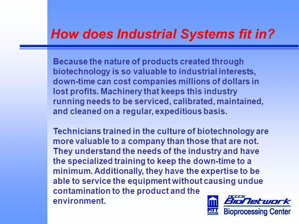 How does Industrial Systems fit in? Because the nature of products created through biotechnology is so valuable to industrial interests, down-time can