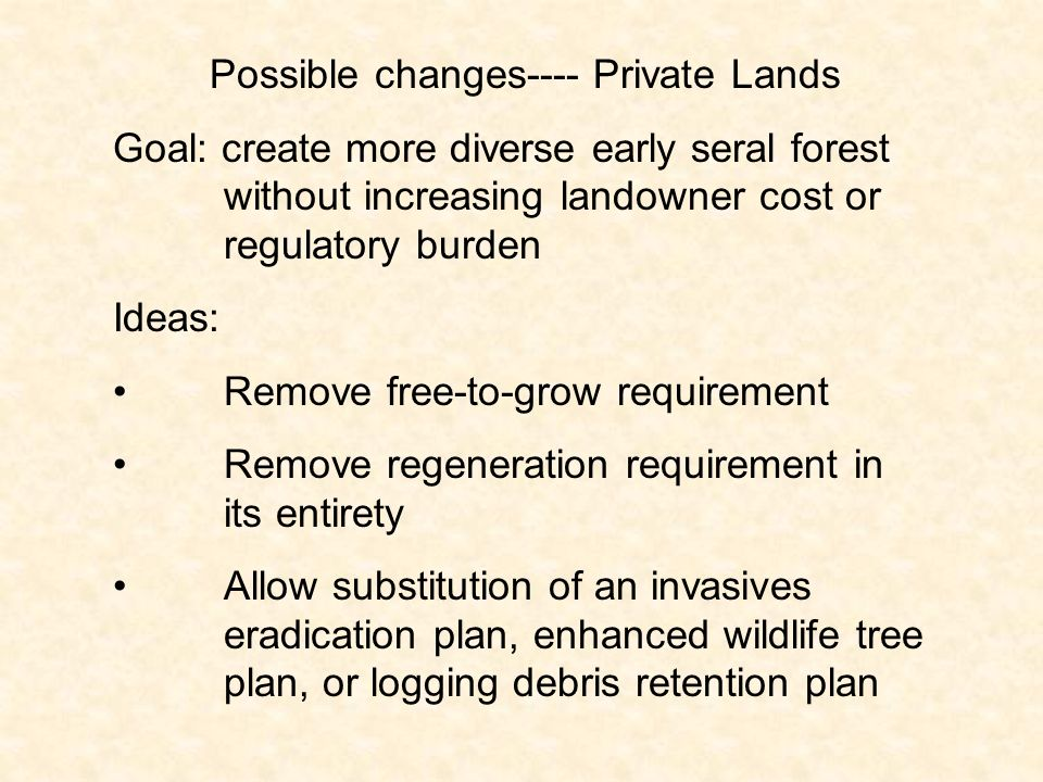 Possible changes---- Private Lands Goal: create more diverse early seral forest without increasing landowner cost or regulatory burden Ideas: Remove free-to-grow requirement Remove regeneration requirement in its entirety Allow substitution of an invasives eradication plan, enhanced wildlife tree plan, or logging debris retention plan