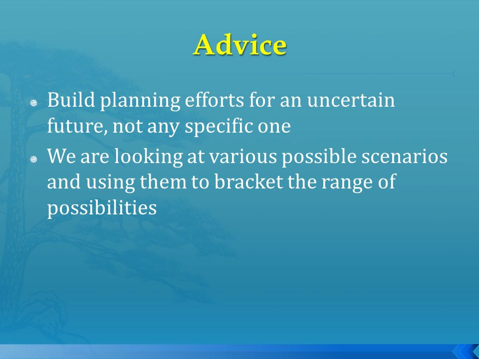 Build planning efforts for an uncertain future, not any specific one We are looking at various possible scenarios and using them to bracket the range