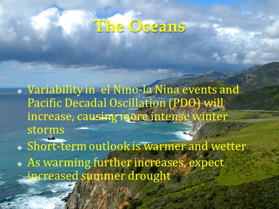 Variability in el Nino-la Nina events and Pacific Decadal Oscillation (PDO) will increase, causing more intense winter storms Short-term outlook is warmer and wetter As warming further increases, expect increased summer drought