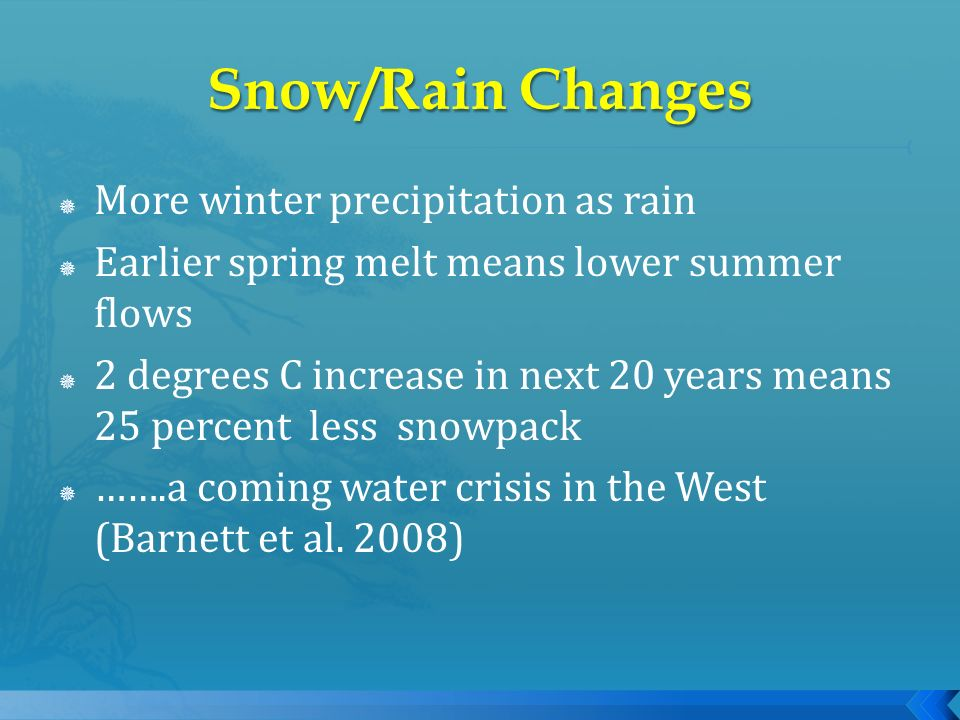 More winter precipitation as rain Earlier spring melt means lower summer flows 2 degrees C increase in next 20 years means 25 percent less snowpack ……