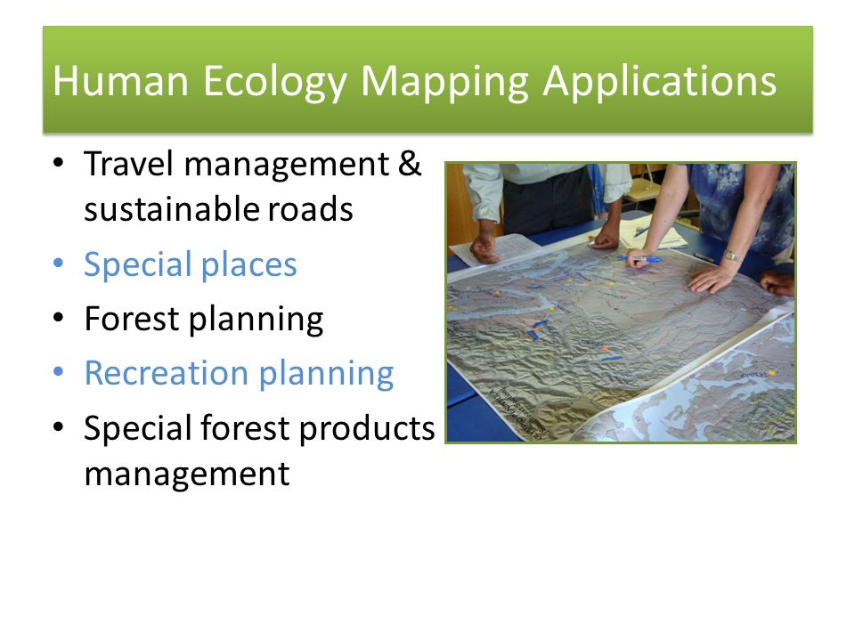 Human Ecology Mapping Applications Travel management & sustainable roads Special places Forest planning Recreation planning Special forest products management 30