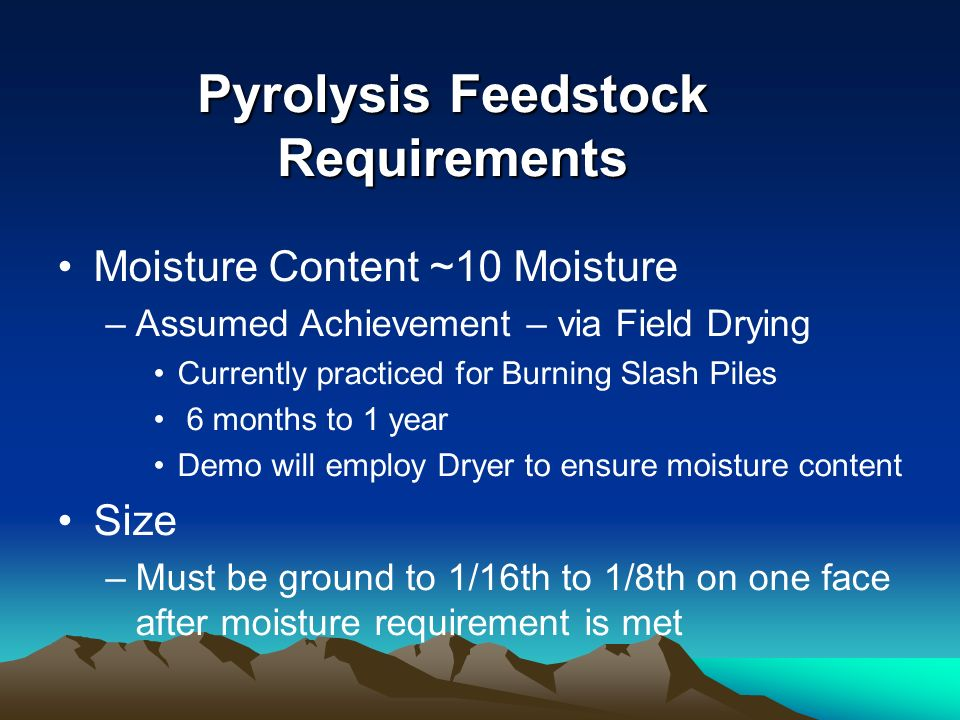 Pyrolysis Feedstock Requirements Moisture Content ~10 Moisture –Assumed Achievement – via Field Drying Currently practiced for Burning Slash Piles 6 months to 1 year Demo will employ Dryer to ensure moisture content Size –Must be ground to 1/16th to 1/8th on one face after moisture requirement is met