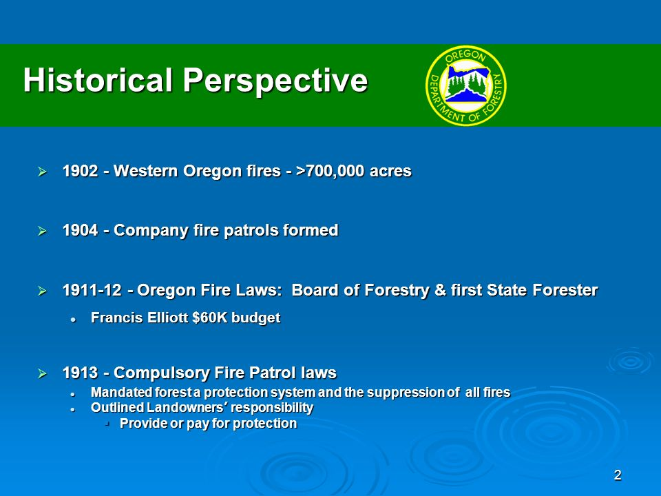 2 Historical Perspective Western Oregon fires - >700,000 acres Western Oregon fires - >700,000 acres Company fire patrols formed Company fire patrols formed Oregon Fire Laws: Board of Forestry & first State Forester Oregon Fire Laws: Board of Forestry & first State Forester Francis Elliott $60K budget Francis Elliott $60K budget Compulsory Fire Patrol laws Compulsory Fire Patrol laws Mandated forest a protection system and the suppression of all fires Mandated forest a protection system and the suppression of all fires Outlined Landowners responsibility Outlined Landowners responsibility Provide or pay for protection Provide or pay for protection