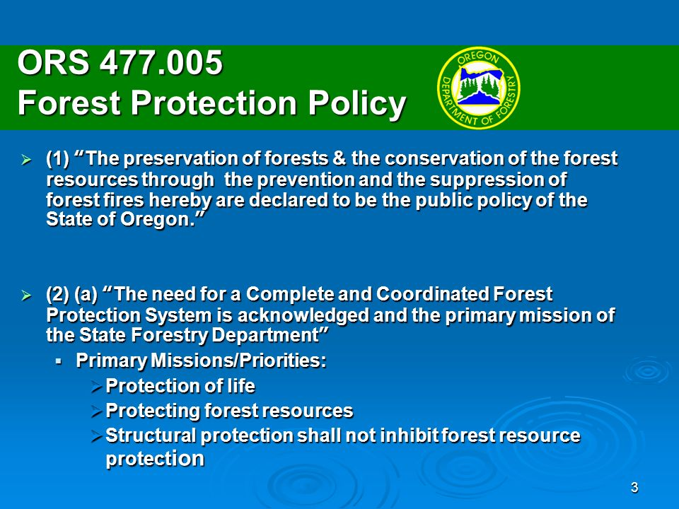 3 ORS Forest Protection Policy (1) The preservation of forests & the conservation of the forest resources through the prevention and the suppression of forest fires hereby are declared to be the public policy of the State of Oregon.
