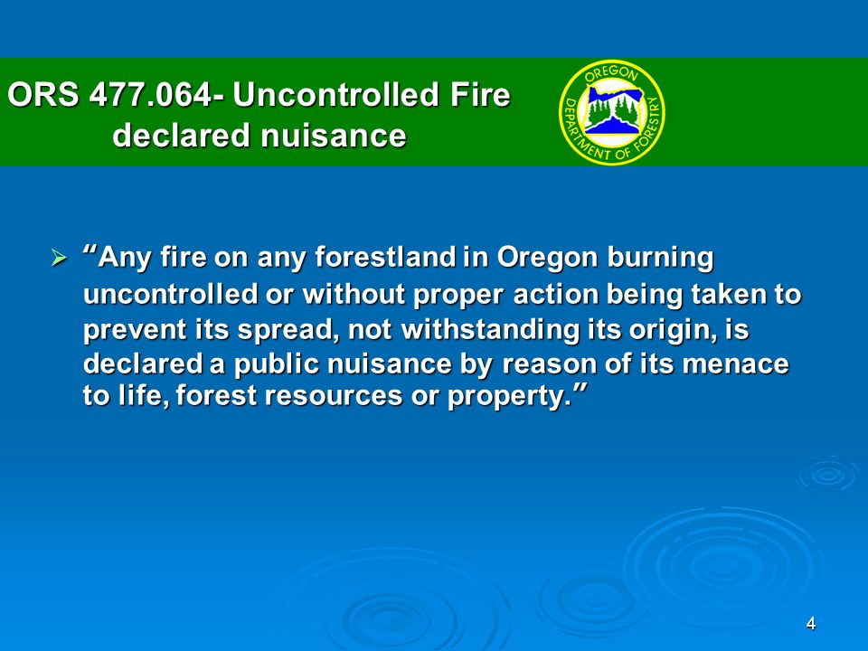 4 ORS Uncontrolled Fire declared nuisance Any fire on any forestland in Oregon burning uncontrolled or without proper action being taken to prevent its spread, not withstanding its origin, is declared a public nuisance by reason of its menace to life, forest resources or property.Any fire on any forestland in Oregon burning uncontrolled or without proper action being taken to prevent its spread, not withstanding its origin, is declared a public nuisance by reason of its menace to life, forest resources or property.