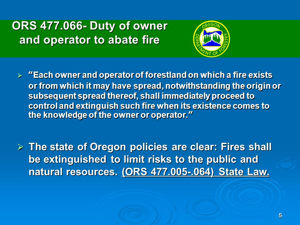 5 ORS Duty of owner and operator to abate fire Each owner and operator of forestland on which a fire exists or from which it may have spread, notwithstanding the origin or subsequent spread thereof, shall immediately proceed to control and extinguish such fire when its existence comes to the knowledge of the owner or operator.Each owner and operator of forestland on which a fire exists or from which it may have spread, notwithstanding the origin or subsequent spread thereof, shall immediately proceed to control and extinguish such fire when its existence comes to the knowledge of the owner or operator.