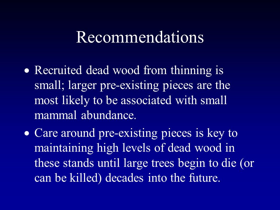 Recommendations Recruited dead wood from thinning is small; larger pre-existing pieces are the most likely to be associated with small mammal abundance.