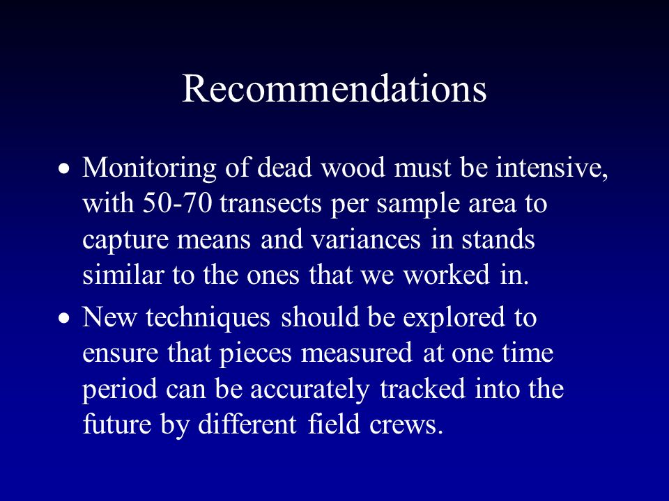 Recommendations Monitoring of dead wood must be intensive, with 50-70 transects per sample area to capture means and variances in stands similar to the ones that we worked in.