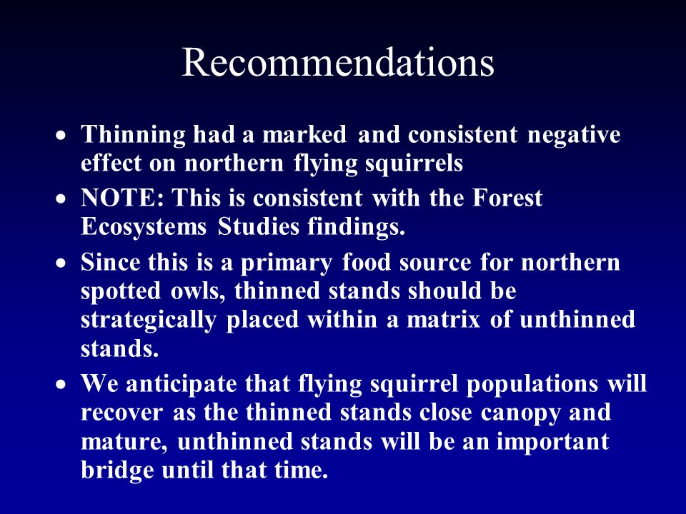 Recommendations Thinning had a marked and consistent negative effect on northern flying squirrels NOTE: This is consistent with the Forest Ecosystems Studies findings.