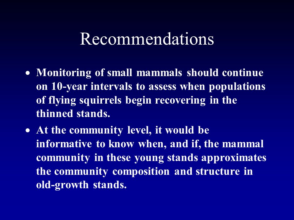 Recommendations Monitoring of small mammals should continue on 10-year intervals to assess when populations of flying squirrels begin recovering in the thinned stands.
