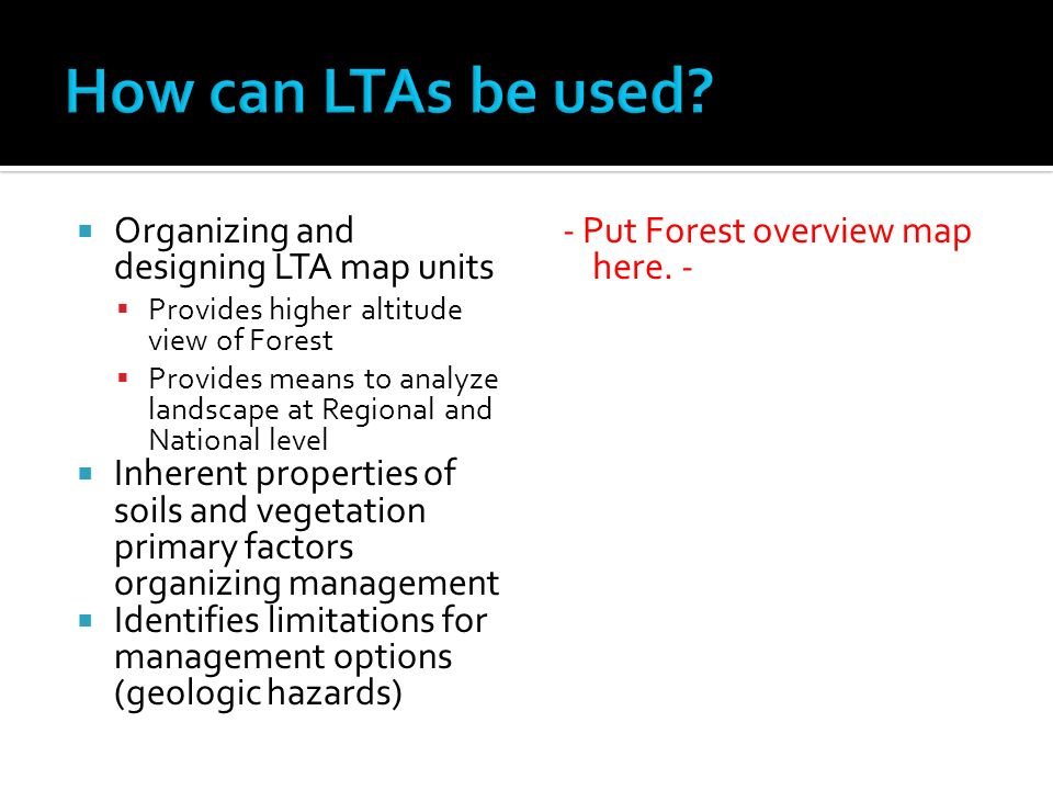 Organizing and designing LTA map units Provides higher altitude view of Forest Provides means to analyze landscape at Regional and National level Inherent properties of soils and vegetation primary factors organizing management Identifies limitations for management options (geologic hazards) - Put Forest overview map here.